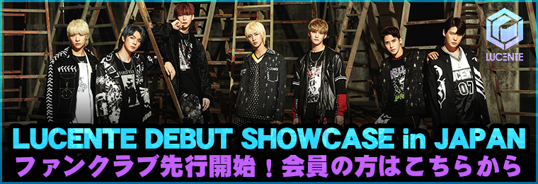 LUCENTE DEBUT SHOWCASE in JAPANファンクラブ先行開始!会員の方はこちらから!
